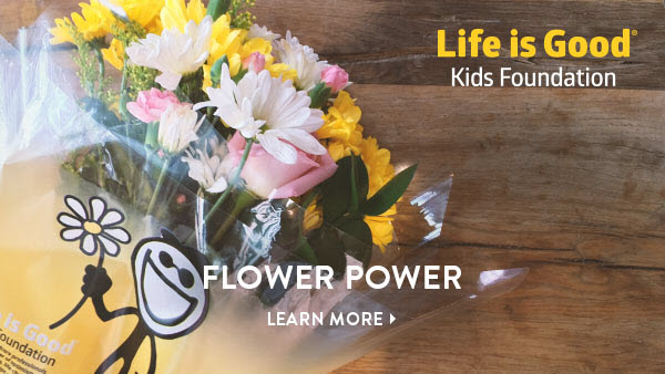 Life is Good Kids Foundation - Flower Power - Learn More