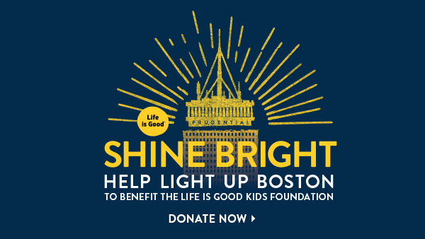 Life is Good Shine Bright. Help light up Boston to benefit the Life is Good Kid Foundation - Donate now.